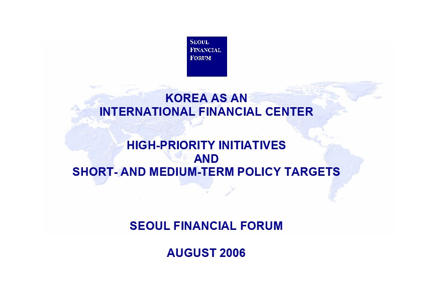 서울파이낸셜포럼 - SFF Annual Report 2006 Korea as an International Financial Center High-priority Initiatives and Short and Medium-term Policy Targets