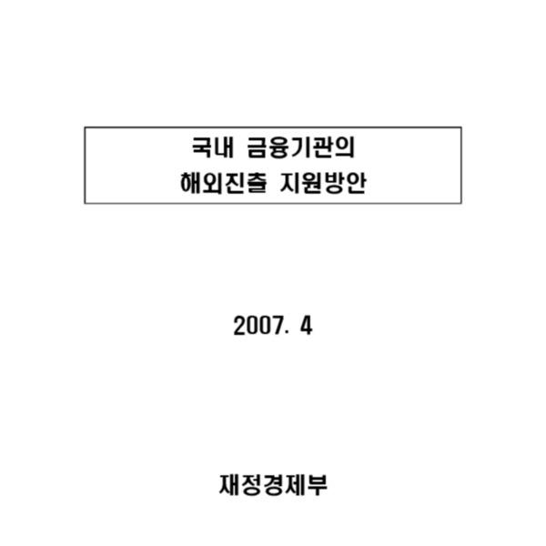 재정경제부 - 국내 금융기관의 해외진출 지원방안 2 (2007.4)