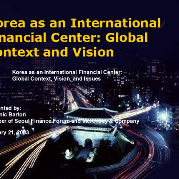 Barton, Dominc - Korea as an International Financial Center-Global Context and Vision (2004.7)