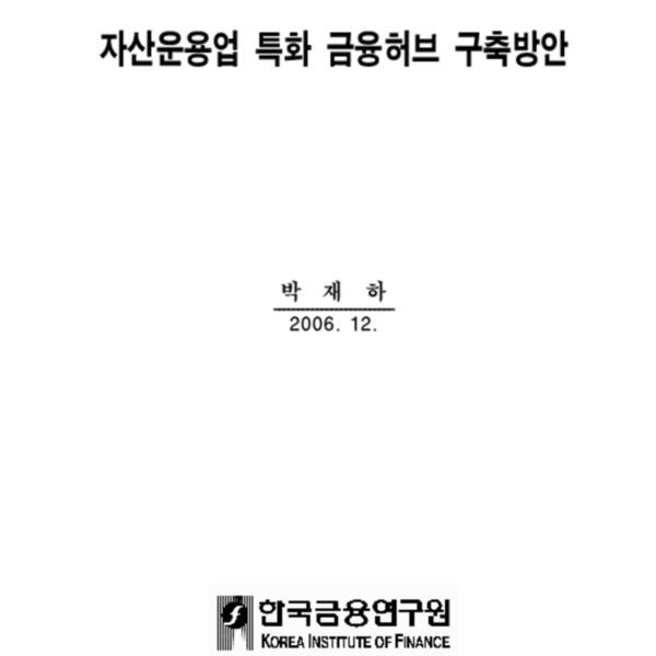 박재하 - 자산운용업 특화 금융허브 구축방안 (한국금융연구원 2006.12)